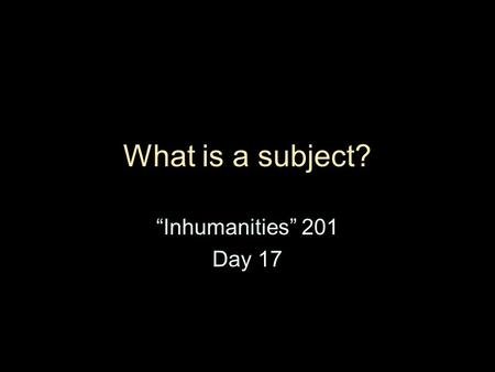 "What is a subject? ""Inhumanities"" 201 Day 17. Itinerary today Evaluate Michel Foucault's ""What is an Author?"" Evaluate the role of subjectivity in contemporary."