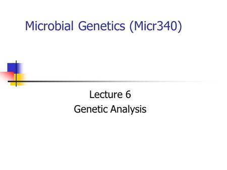 Microbial Genetics (Micr340) Lecture 6 Genetic Analysis.