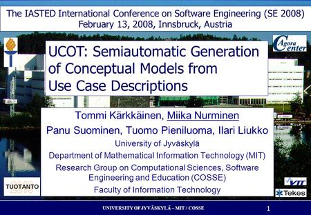UNIVERSITY OF JYVÄSKYLÄ – MIT / COSSE 1 UCOT: Semiautomatic Generation of Conceptual Models from Use Case Descriptions Tommi K ä rkk ä inen, Miika Nurminen.