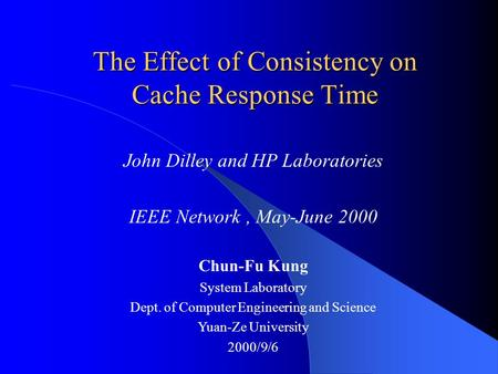 The Effect of Consistency on Cache Response Time John Dilley and HP Laboratories IEEE Network, May-June 2000 Chun-Fu Kung System Laboratory Dept. of Computer.