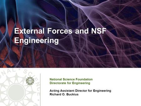 External Forces and NSF Engineering National Science Foundation Directorate for Engineering Acting Assistant Director for Engineering Richard O. Buckius.