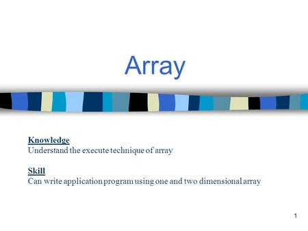 1 Array Knowledge Understand the execute technique of array Skill Can write application program using one and two dimensional array.
