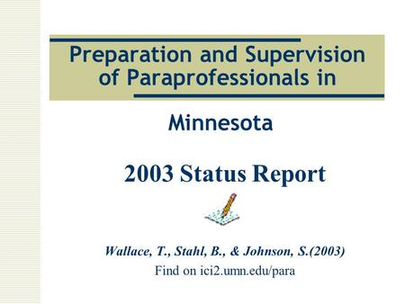Preparation and Supervision of Paraprofessionals in Minnesota 2003 Status Report Wallace, T., Stahl, B., & Johnson, S.(2003) Find on ici2.umn.edu/para.