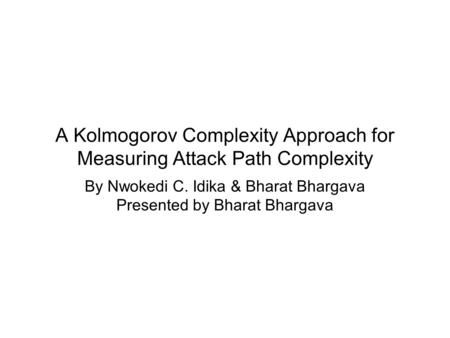 A Kolmogorov Complexity Approach for Measuring Attack Path Complexity By Nwokedi C. Idika & Bharat Bhargava Presented by Bharat Bhargava.