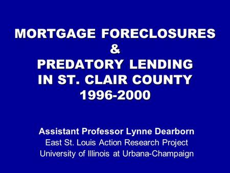 MORTGAGE FORECLOSURES & PREDATORY LENDING IN ST. CLAIR COUNTY 1996-2000 Assistant Professor Lynne Dearborn East St. Louis Action Research Project University.
