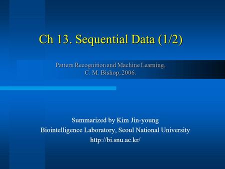 Ch 13. Sequential Data (1/2) Pattern Recognition and Machine Learning, C. M. Bishop, 2006. Summarized by Kim Jin-young Biointelligence Laboratory, Seoul.