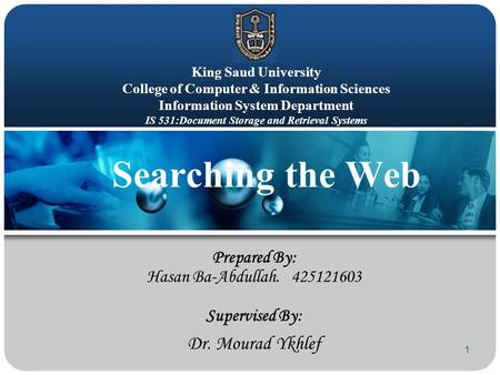 1 Searching the Web Prepared By: Hasan Ba-Abdullah. 425121603 Supervised By: Dr. Mourad Ykhlef King Saud University College of Computer & Information Sciences.