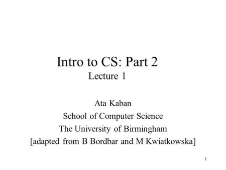 1 Intro to CS: Part 2 Lecture 1 Ata Kaban School of Computer Science The University of Birmingham [adapted from B Bordbar and M Kwiatkowska]