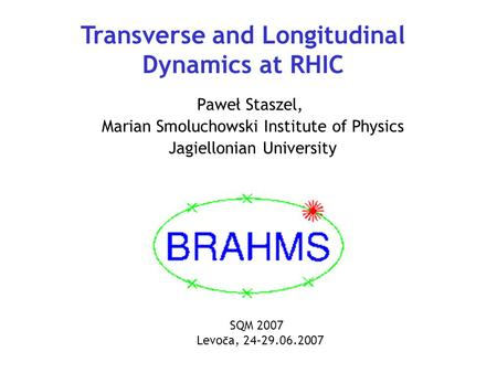 Transverse and Longitudinal Dynamics at RHIC Paweł Staszel, Marian Smoluchowski Institute of Physics Jagiellonian University SQM 2007 Levo č a, 24–29.06.2007.
