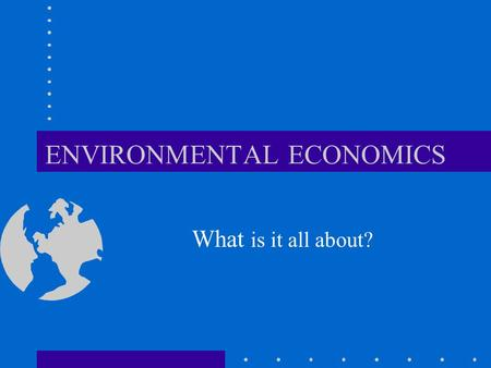 ENVIRONMENTAL ECONOMICS What is it all about?. INTRODUCTION Natural Resources : includes all the 'original' elements that comprises the Earth's natural.
