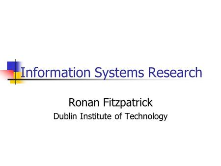 Information Systems Research Ronan Fitzpatrick Dublin Institute of Technology.