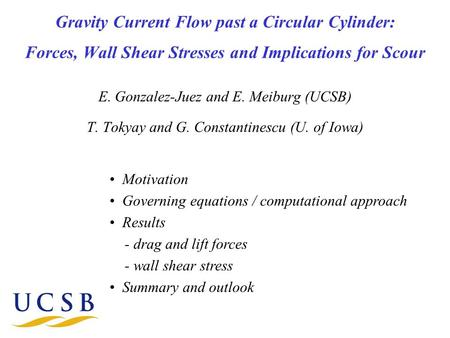 Gravity Current Flow past a Circular Cylinder: Forces, Wall Shear Stresses and Implications for Scour E. Gonzalez-Juez and E. Meiburg (UCSB) T. Tokyay.