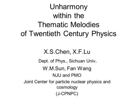 Unharmony within the Thematic Melodies of Twentieth Century Physics X.S.Chen, X.F.Lu Dept. of Phys., Sichuan Univ. W.M.Sun, Fan Wang NJU and PMO Joint.