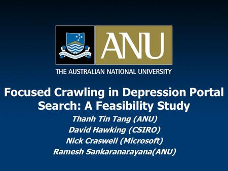 Focused Crawling in Depression Portal Search: A Feasibility Study Thanh Tin Tang (ANU) David Hawking (CSIRO) Nick Craswell (Microsoft) Ramesh Sankaranarayana(ANU)