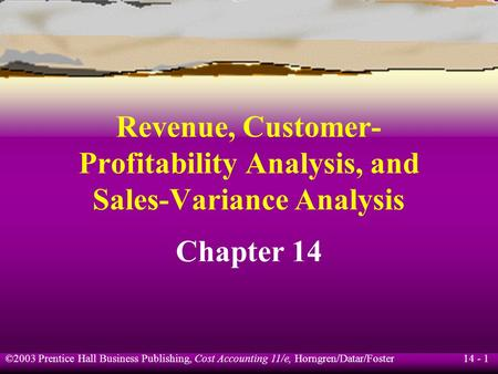 14 - 1 ©2003 Prentice Hall Business Publishing, Cost Accounting 11/e, Horngren/Datar/Foster Revenue, Customer- Profitability Analysis, and Sales-Variance.