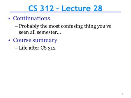 1 CS 312 – Lecture 28 Continuations –Probably the most confusing thing you've seen all semester… Course summary –Life after CS 312.
