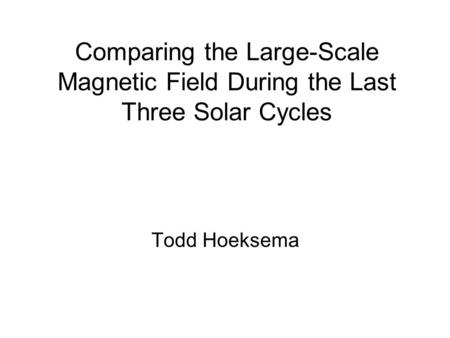 Comparing the Large-Scale Magnetic Field During the Last Three Solar Cycles Todd Hoeksema.