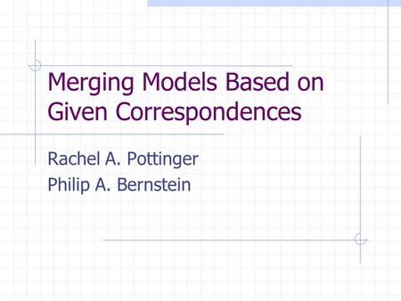 Merging Models Based on Given Correspondences Rachel A. Pottinger Philip A. Bernstein.