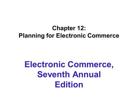 Chapter 12: Planning for Electronic Commerce Electronic Commerce, Seventh Annual Edition.