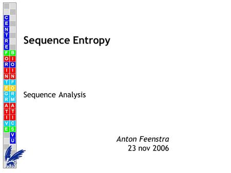 C E N T R F O R I N T E G R A T I V E B I O I N F O R M A T I C S V U E Anton Feenstra 23 nov 2006 Sequence Entropy Sequence Analysis.