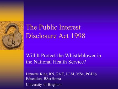 The Public Interest Disclosure Act 1998 Will It Protect the Whistleblower in the National Health Service? Linnette King RN, RNT, LLM, MSc, PGDip Education,