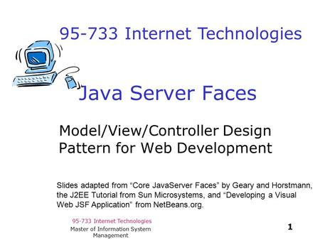 95-733 Internet Technologies 1 Master of Information System Management Java Server Faces Model/View/Controller Design Pattern for Web Development Slides.