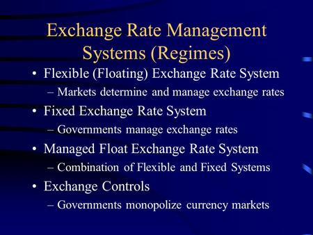 Exchange Rate Management Systems (Regimes) Flexible (Floating) Exchange Rate System –Markets determine and manage exchange rates Fixed Exchange Rate System.