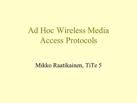 Ad Hoc Wireless Media Access Protocols Mikko Raatikainen, TiTe 5.