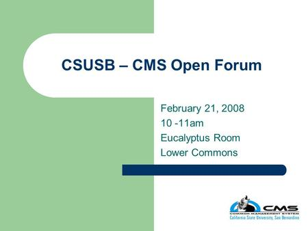 CSUSB – CMS Open Forum February 21, 2008 10 -11am Eucalyptus Room Lower Commons.