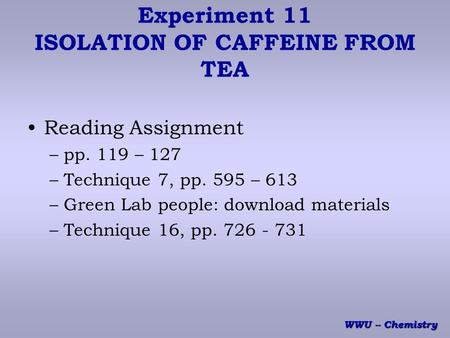 WWU -- Chemistry Experiment 11 ISOLATION OF CAFFEINE FROM TEA Reading Assignment –pp. 119 – 127 –Technique 7, pp. 595 – 613 –Green Lab people: download.