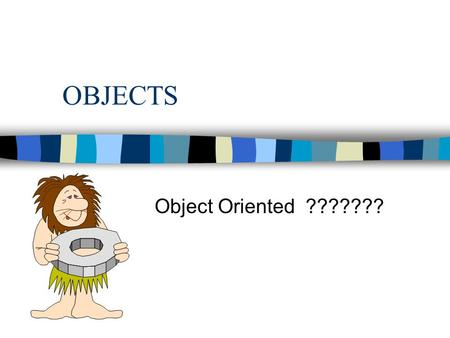 OBJECTS Object Oriented ???????. OBJECTS Object-Oriented n OO convenient label for a collection of interconnected ideas n OO approach views computer.