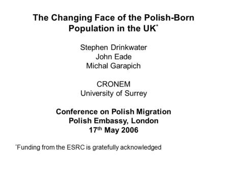 The Changing Face of the Polish-Born Population in the UK * Stephen Drinkwater John Eade Michal Garapich CRONEM University of Surrey Conference on Polish.