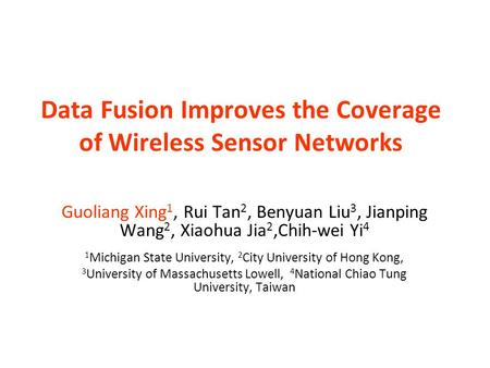 Data Fusion Improves the Coverage of Wireless Sensor Networks Guoliang Xing 1, Rui Tan 2, Benyuan Liu 3, Jianping Wang 2, Xiaohua Jia 2,Chih-wei Yi 4 1.