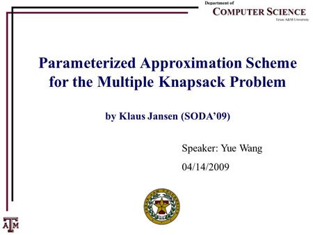 Parameterized Approximation Scheme for the Multiple Knapsack Problem by Klaus Jansen (SODA'09) Speaker: Yue Wang 04/14/2009.