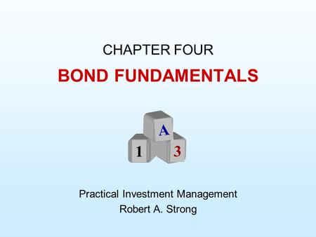 BOND FUNDAMENTALS CHAPTER FOUR Practical Investment Management Robert A. Strong A 1 3.