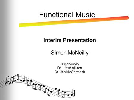 Functional Music Interim Presentation Simon McNeilly Supervisors Dr. Lloyd Allison Dr. Jon McCormack.