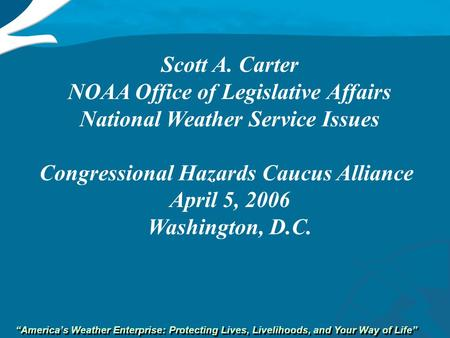 """America's Weather Enterprise: Protecting Lives, Livelihoods, and Your Way of Life"" Scott A. Carter NOAA Office of Legislative Affairs National Weather."