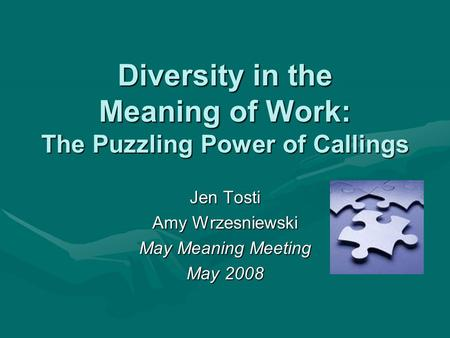 Diversity in the Meaning of Work: The Puzzling Power of Callings Jen Tosti Amy Wrzesniewski May Meaning Meeting May 2008.
