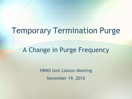 Temporary Termination Purge A Change in Purge Frequency HRMS Unit Liaison Meeting November 19, 2010.