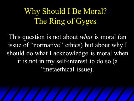 "Why Should I Be Moral? The Ring of Gyges This question is not about what is moral (an issue of ""normative"" ethics) but about why I should do what I acknowledge."