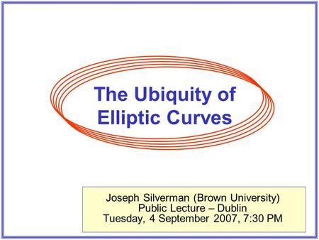 The Ubiquity of Elliptic Curves Joseph Silverman (Brown University) Public Lecture – Dublin Tuesday, 4 September 2007, 7:30 PM.