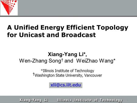 A Unified Energy Efficient Topology for Unicast and Broadcast Xiang-Yang Li*, Wen-Zhang Song † and WeiZhao Wang* *Illinois Institute of Technology † Washington.