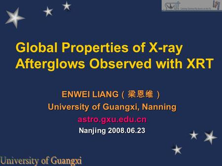 Global Properties of X-ray Afterglows Observed with XRT ENWEI LIANG (梁恩维) University of Guangxi, Nanning astro.gxu.edu.cn Nanjing 2008.06.23.