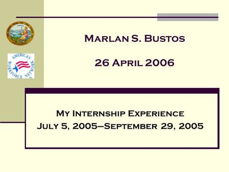 Marlan S. Bustos 26 April 2006 My Internship Experience July 5, 2005–September 29, 2005.