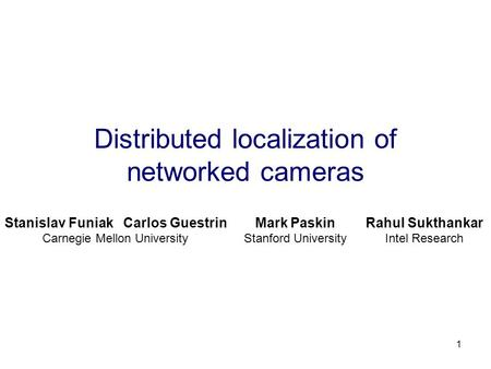 1 Distributed localization of networked cameras Stanislav Funiak Carlos Guestrin Carnegie Mellon University Mark Paskin Stanford University Rahul Sukthankar.