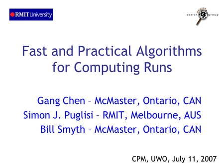 Fast and Practical Algorithms for Computing Runs Gang Chen – McMaster, Ontario, CAN Simon J. Puglisi – RMIT, Melbourne, AUS Bill Smyth – McMaster, Ontario,