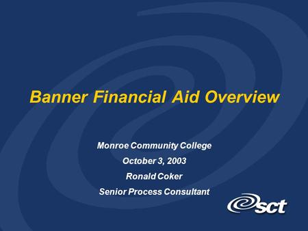 Banner Financial Aid Overview Monroe Community College October 3, 2003 Ronald Coker Senior Process Consultant.
