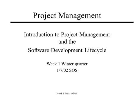 Week 1 intro to PM Project Management Introduction to Project Management and the Software Development Lifecycle Week 1 Winter quarter 1/7/02 SOS.