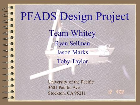 1 PFADS Design Project Team Whitey Ryan Sellman Jason Marks Toby Taylor University of the Pacific 3601 Pacific Ave. Stockton, CA 95211.