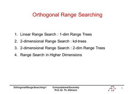 Orthogonal Range Searching-1Computational Geometry Prof. Dr. Th. Ottmann 1 Orthogonal Range Searching 1.Linear Range Search : 1-dim Range Trees 2.2-dimensional.